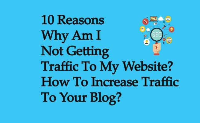 10 Reasons Why Am I Not Getting Traffic To My Website and how to get traffic to your blog