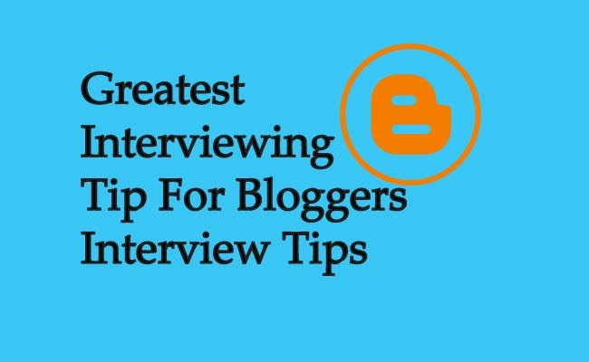 Greatest Interviewing Tip For Bloggers Interview Tips