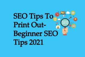 SEO Tips To Print Out-Beginner SEO Tips 2021